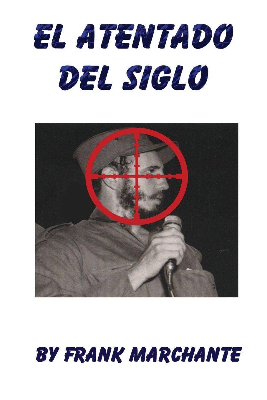 El Atentado Del Siglo A Fidel Castro by Frank Marchante