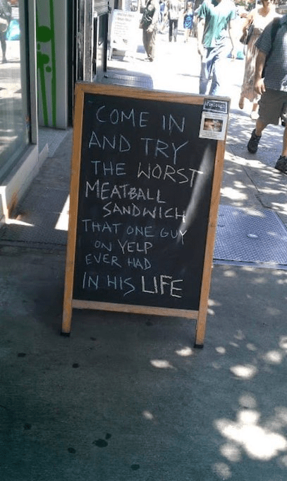 Sign outside a restaurant: Come in and try the worst meatball sandwich that one guy on yelp ever had in his life.