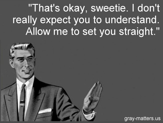 That's okay, sweetie. I don't really expect you to understand. Allow me to set you straight.