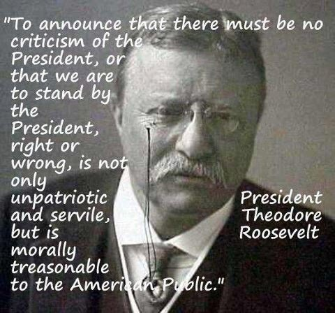 Quote from Teddy Roosevelt: To announce that there must be no criticism of the president or that we are to stand by the president, right or wrong, is not only unpatriotic and servile, but is morally treasonable to the American public.