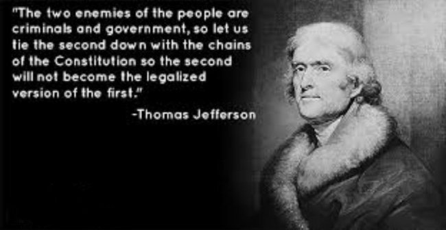 The two enemies of the people are criminals and government, so let us tie the second down with the chains of the Constitution so the second will not become the legalized version of the first.""