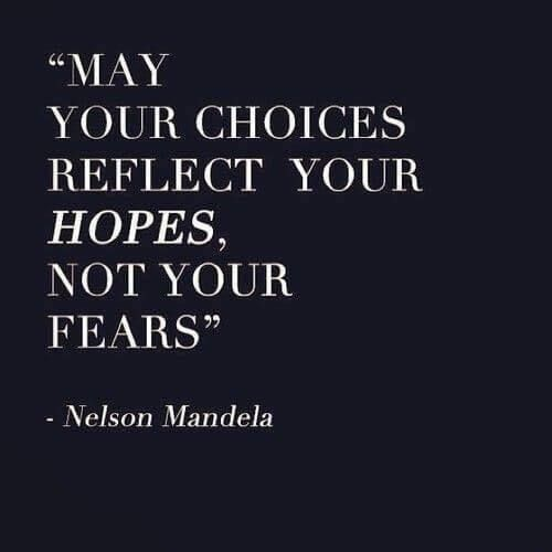 Quote from Nelson Mandela: may your choices reflect your hopes, not your fears.