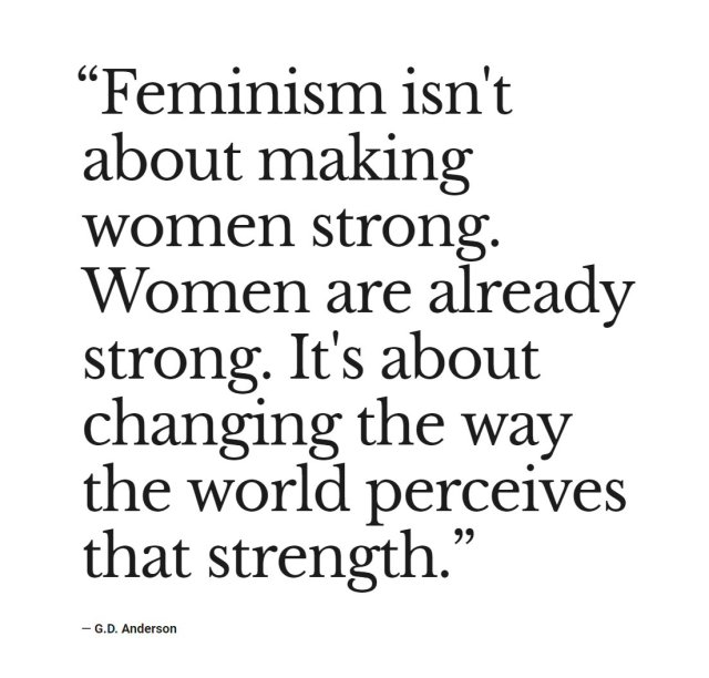 Feminism isn't about making women strong. Women are already strong. It's about changing the way the world perceives that strength.
