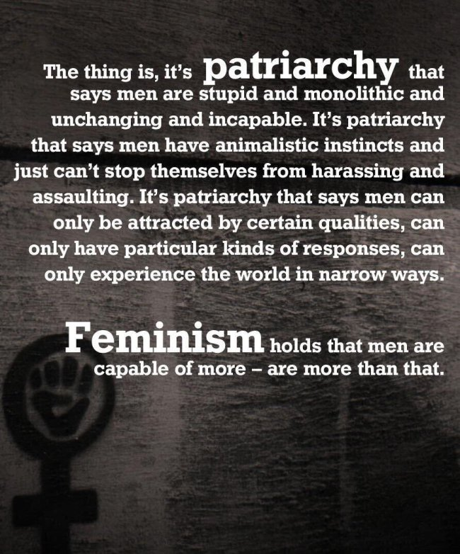 The thing is, it's patriarchy that says men are stupid and monolithic and unchanging and incapable. It's patriarchy that says men have animalistic instincts and just can't stop themselves from harassing and assaulting. It's patriarchy that says men can only be attracted by certain qualities, can only have particular kinds of responses, can only experience the world in narrow ways. Feminism holds that men are capable of more – are more than that.