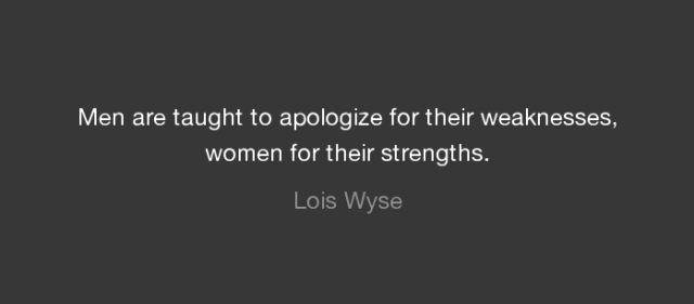 """""""Men are taught to apologize for their weaknesses, women for their strengths."""" -Lois Wyse"""
