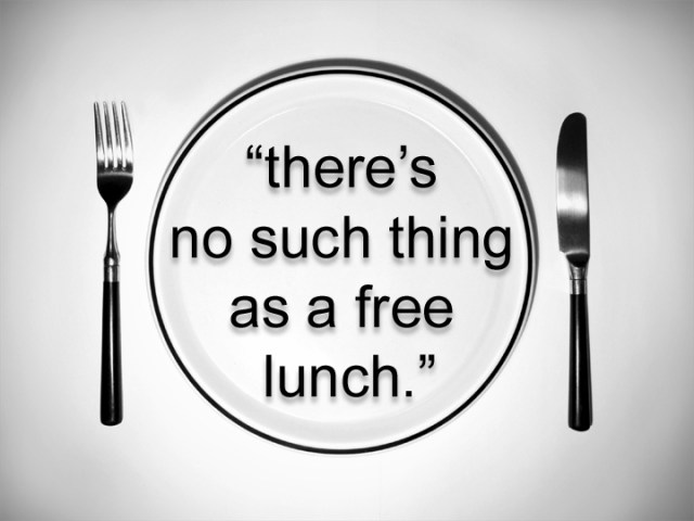 There's no such thing as a free lunch.