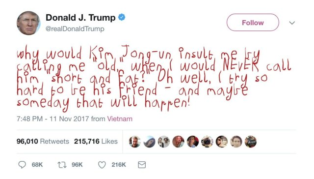 """Tweet from DJT on 11 November 2017: Why would Kim Jong-un insult me by calling me """"old,"""" when I would NEVER call him """"short and fat?"""" Oh well, I try so hard to be his friend - and maybe someday that will happen!"""