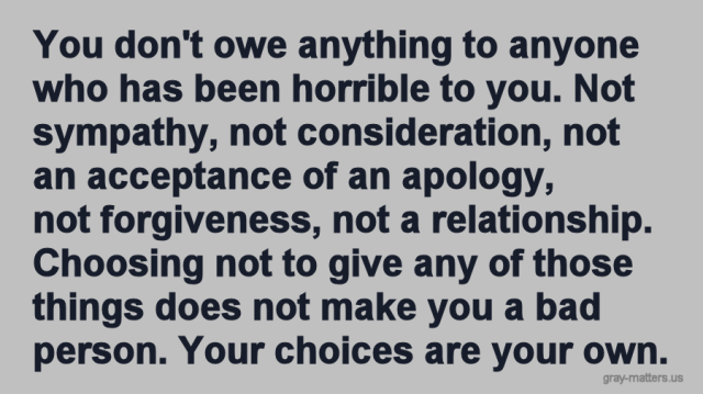 You don't owe anything to anyone who has been horrible to you. Not sympathy, not consideration, not an acceptance of an apology, not forgiveness, not a relationship. Choosing not to give any of those things does not make you a bad person. Your choices are your own.