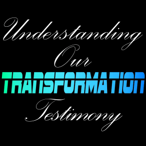Understanding Our Transformation Testimony – 8.16.2015