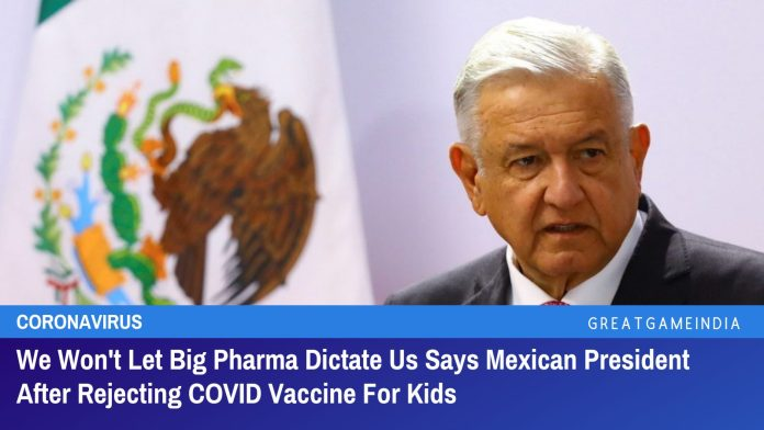We Won't Let Big Pharma Dictate Us Says Mexican President After Rejecting COVID Vaccine For Kids