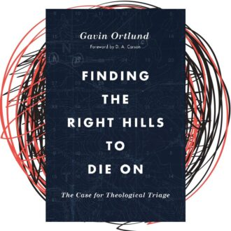 Finding the Right Hills To Die On – Gavin Ortlund