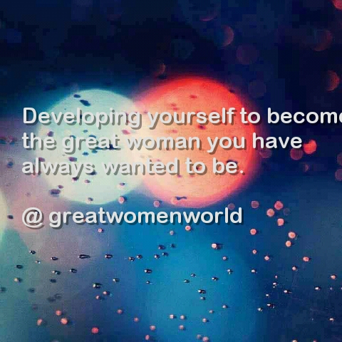 Developing yourself to become the great woman you have always wanted to be.
