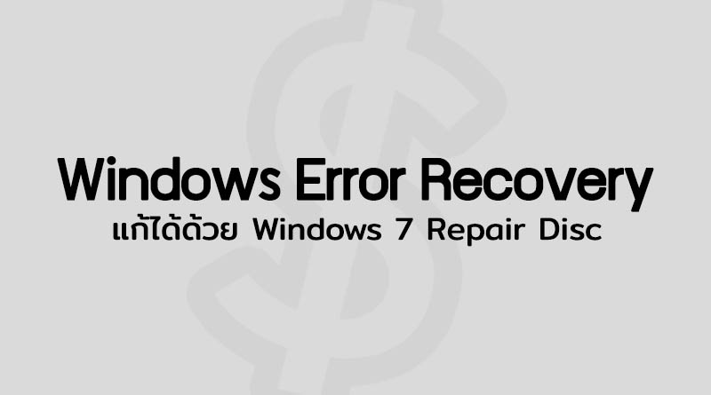 วิธีแก้ Windows Error Recovery ตอนเปิดคอม Windows 7 Repair Disk แก้ Windows Error Recovery