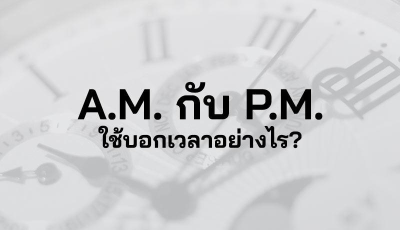 AM PM คือ เวลา AM กับ PM ย่อมาจาก เวลาภาษาอังกฤษ AM คือ PM