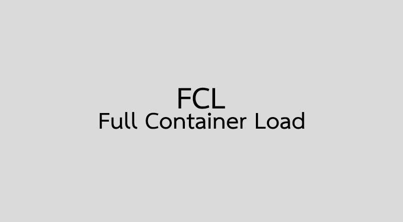 FCL คือ Full Container Load คือ