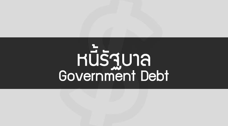 หนี้รัฐบาล คือ Government Debt คือ หนี้ของรัฐบาล