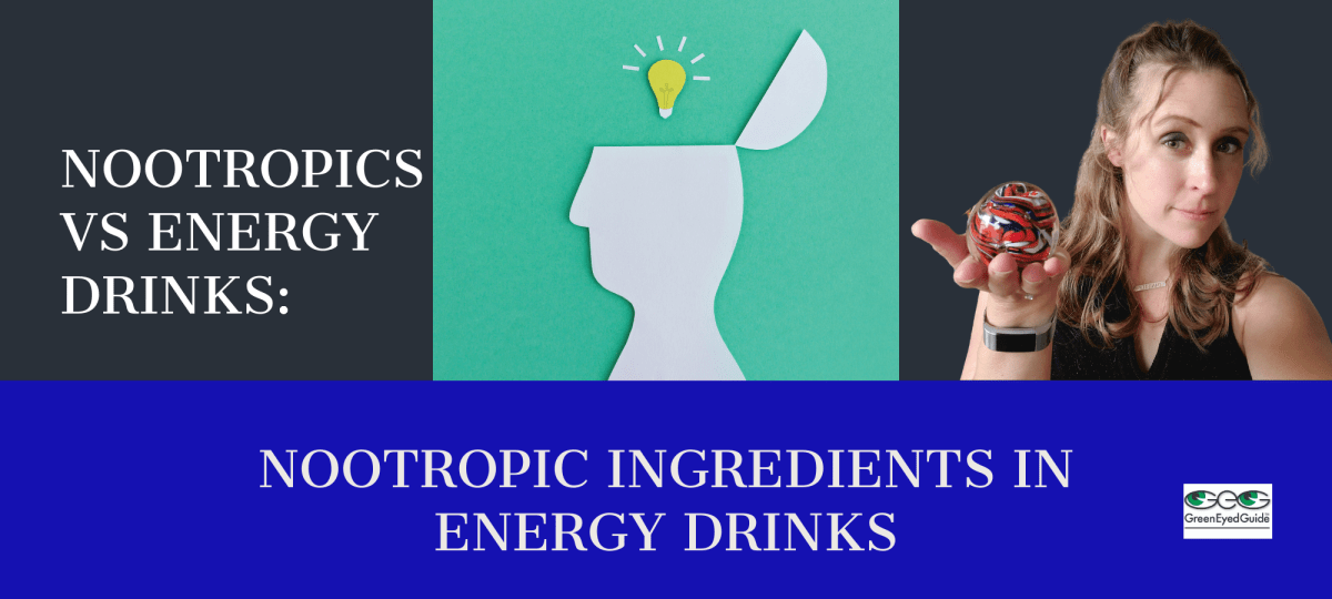 nootropics vs energy drinks ingredients greeneyedguide dot com