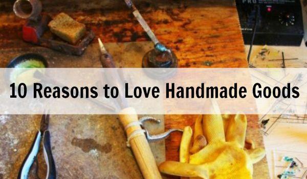 10 Reasons to Love Handmade Goods