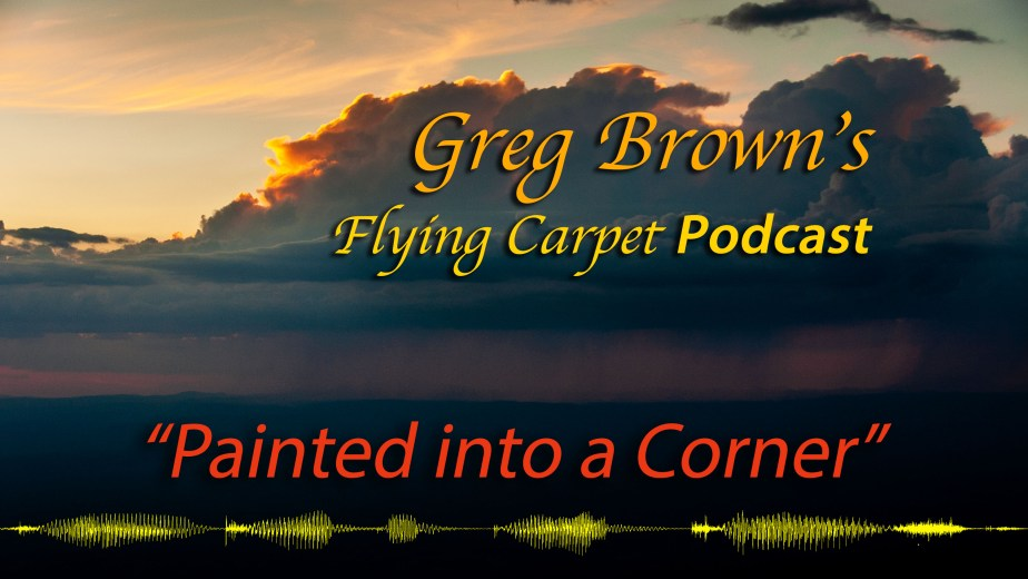 """Painted into a Corner,"" Greg's Flying Carpet Podcast, Flight #8"