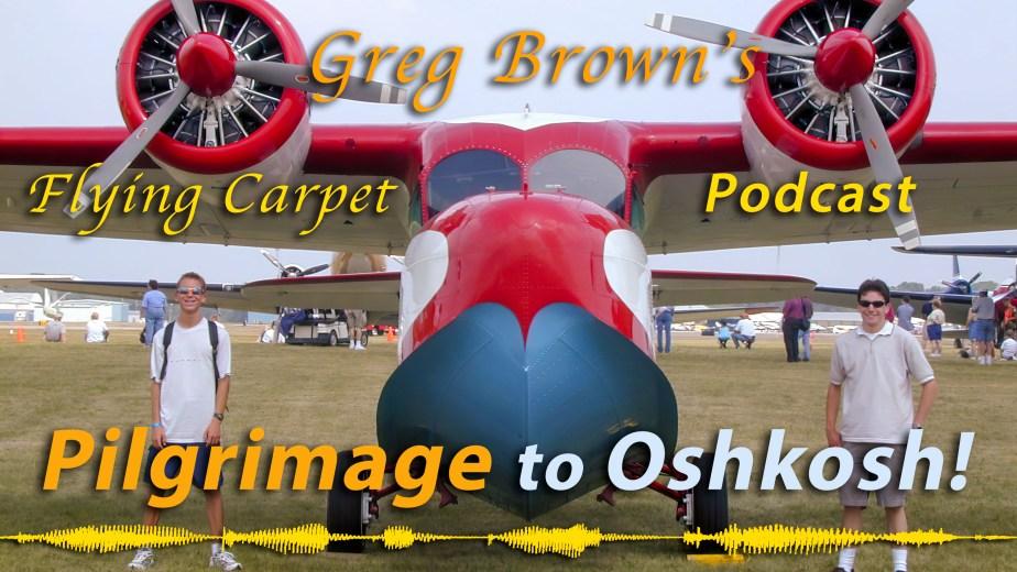 """""""Pilgrimage to Oshkosh!"""" Greg's Flying Carpet Podcast #18"""