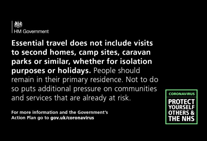 Essential travel does not include visits to second homes, camp sites, caravan parks or similar, whether for isolation purposes or holidays. People should remain in their primary residence. Not to do so puts additional pressure on communities and services that are already at risk. For more information and the Government's Action Plan go to gov.uk/coronavirus Coronavirus: Protect yourself others and the NHS