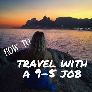 How To Travel More With A Full Time Job