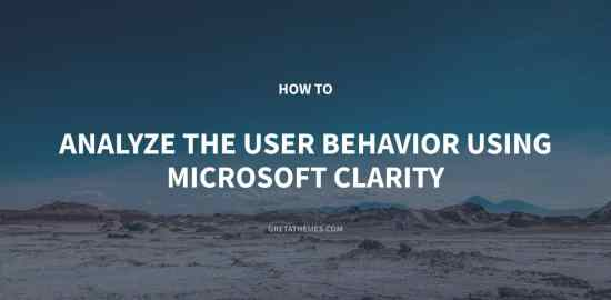 How to Analyze the User Behavior Using Microsoft Clarity