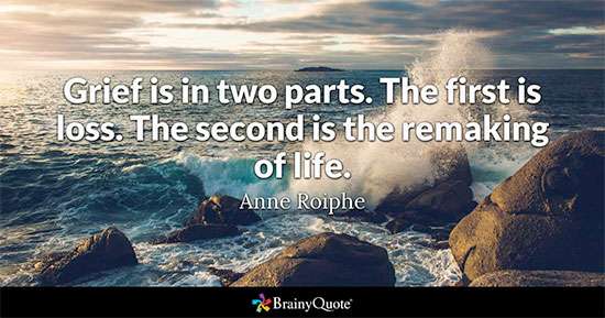 Grief is in two parts. The first is loss. The second is the remaking of life. - Anne Roiphe