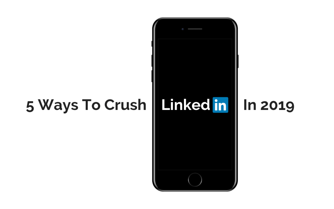 5 WAYS TO CRUSH LINKEDIN IN 2019