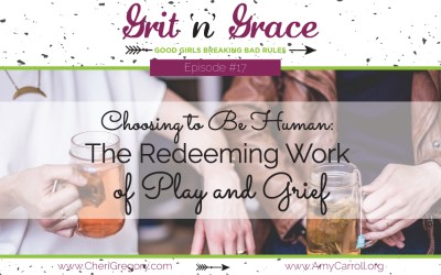 Episode #17: Choosing to Be Human — The Redeeming Work of Play and Grief