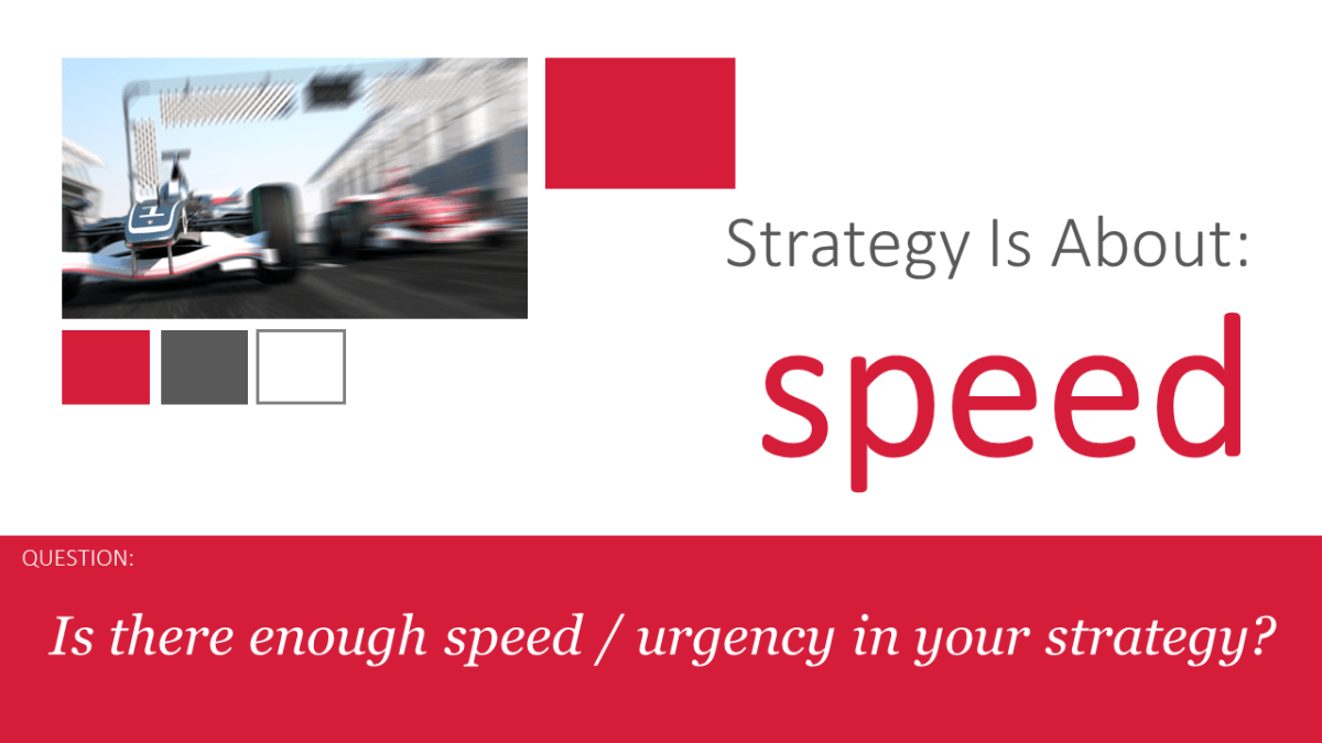 Is there enough speed / urgency in your strategy?