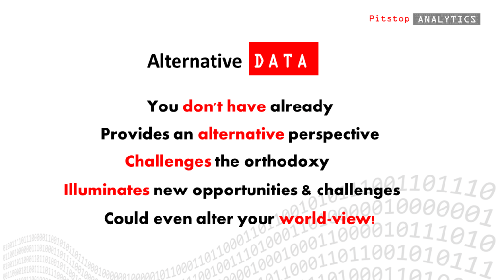 Alternative data is data that you don't have already, data that offers an alternative perspective, challenges the orthodoxy and illuminates new opportunities or challenges.  Pitstop Analytics