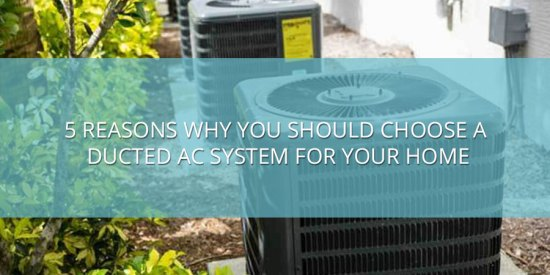 5 Reasons Why You Should Choose a Ducted AC System for Your Home