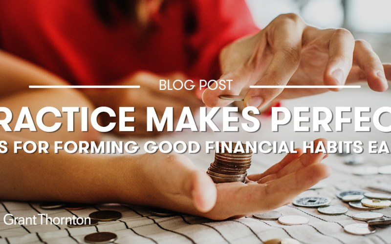 Practice Makes Perfect Tips For Forming Good Financial Habits Early Grant Thornton Limited