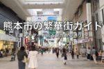熊本市の繁華街をご紹介!! 〜 主要アーケード街とその周辺のたくさんの個性ある通り【地域情報・熊本】
