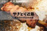 中央区駕町通り やきとり近藤 ~ 串の種類が多く食べ飽きない、焼き加減が抜群な焼き鳥屋【グルメ・熊本】