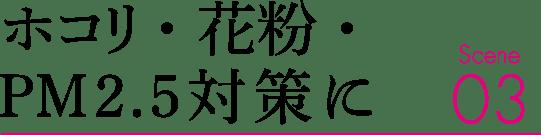 ホコリ・花粉・PM2.5対策に Scene03