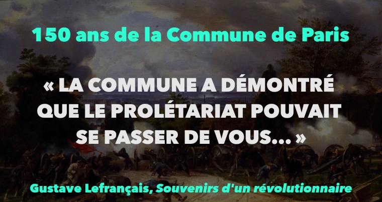 """""""LA COMMUNE A DÉMONTRÉ QUE LE PROLÉTARIAT POUVAIT SE PASSER DE VOUS…"""""""