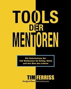 Tools der Mentoren: Die Geheimnisse der Weltbesten für Erfolg, Glück und den Sinn des Lebens