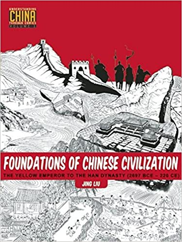 Foundations of Chinese Civilization: The Yellow Emperor to the Han Dynasty (2697 BCE - 220 CE) (Understanding China Through Comics (1))