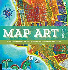 Map Art Lab:52 Exciting Art Explorations in Map Making, Imagination, and Travel