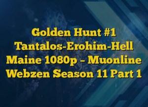 Golden Hunt #1 Tantalos-Erohim-Hell Maine 1080p – Muonline Webzen Season 11 Part 1