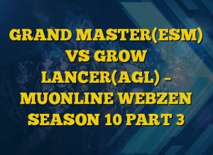 GRAND MASTER(ESM) VS GROW LANCER(AGL) – MUONLINE WEBZEN SEASON 10 PART 3