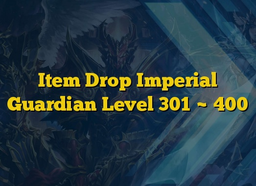 Item Drop Imperial Guardian Level 301 ~ 400
