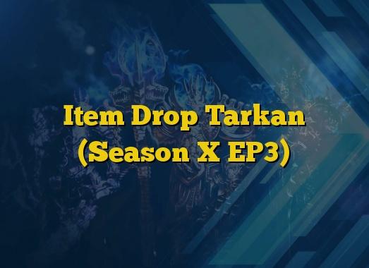 Item Drop Tarkan (Season X EP3)