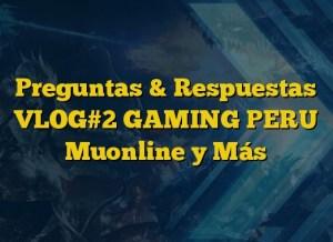 Preguntas & Respuestas VLOG#2 GAMING PERU Muonline y Más