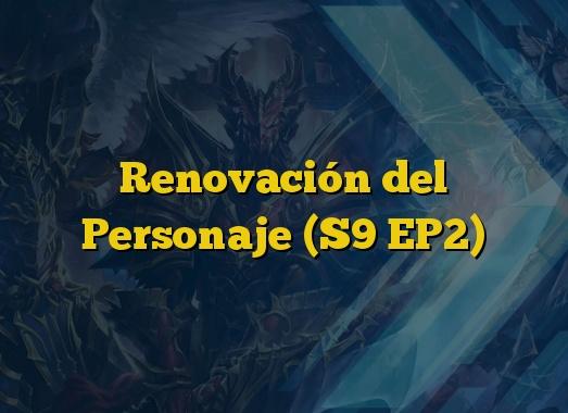 Renovación del Personaje (S9 EP2)