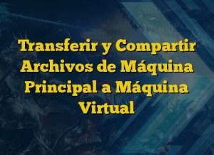 Transferir y Compartir Archivos de Máquina Principal a Máquina Virtual