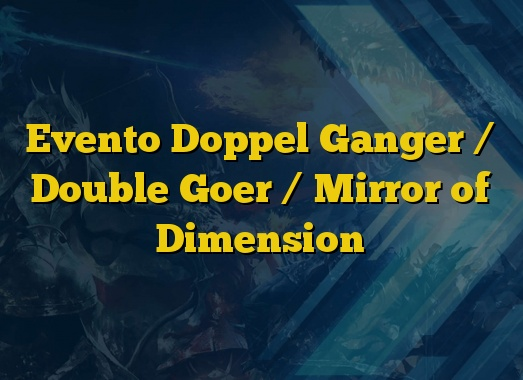 Evento Doppel Ganger / Double Goer / Mirror of Dimension