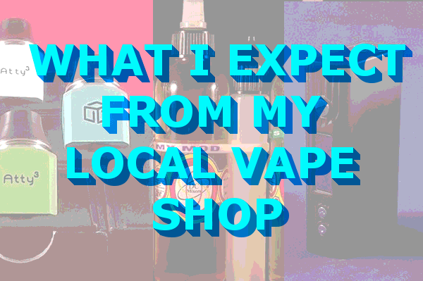 what I expect from my local vape shop